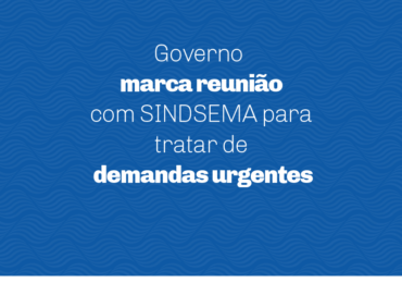 Governo marca reunião com SINDSEMA para tratar de demandas urgentes