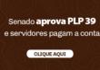 SENADO APROVA PLP 39 E SERVIDORES PAGAM A CONTA