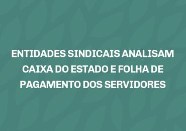 ENTIDADES SINDICAIS ANALISAM CAIXA DO ESTADO E FOLHA DE PAGAMENTO DOS SERVIDORES