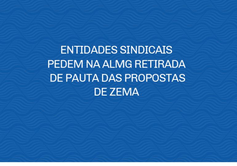 ENTIDADES SINDICAIS PEDEM NA ALMG RETIRADA DE PAUTA DAS PROPOSTAS DE ZEMA